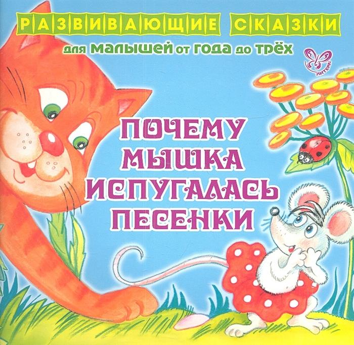 Купить Почему Мышка испугалась песенки Развивающие cказки для малышей от года до трех, Литера ИД, Сказки