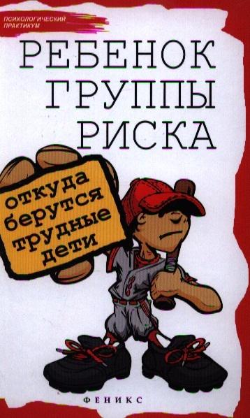 Петрова Л. Ребенок группы риска откуда берутся трудные дети андрей шаргородский откуда дети берутся сборник