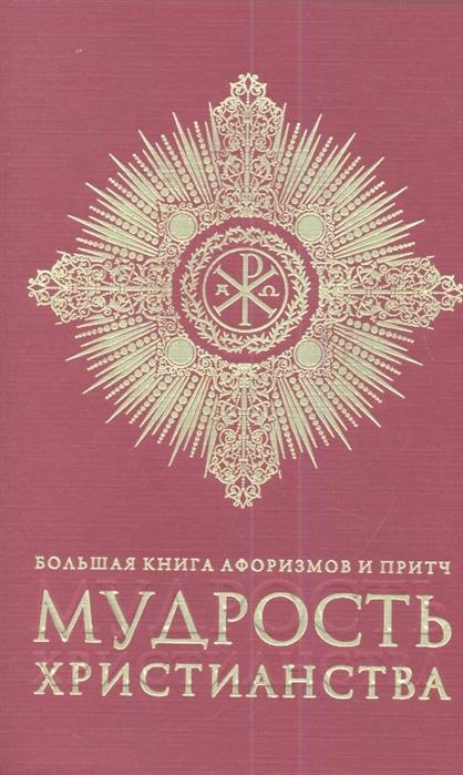 Добродеев А. (сост.) Мудрость христианства Большая книга афоризмов и притч бордовая