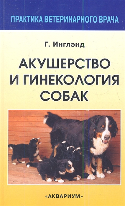 Инглэнд Г. Акушерство и гинекология собак Второе переработанное и дополненное издание одноименной книги Эдварда Аллена недорого