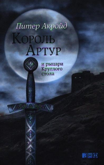 Акройд П. Король Артур и рыцари Круглого стола король артур и рыцари круглого стола