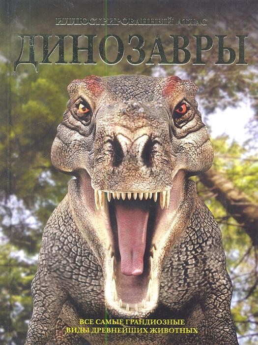 Динозавры Все самые грандиозные виды древнейших животных Иллюстрированный атлас