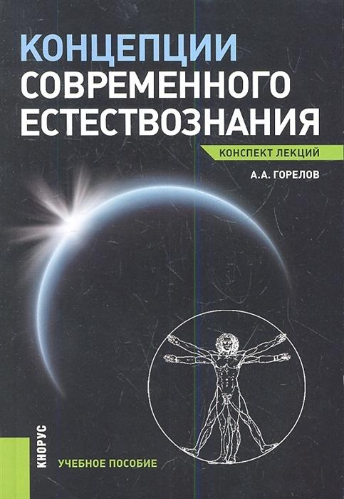 Горелов А. Концепции современного естествознания Конспект лекций Учебное пособие цена