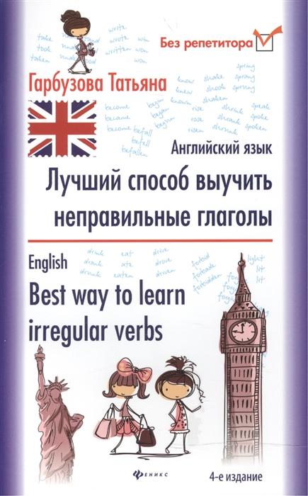 Гарбузова Т. Лучший способ выучить неправильные глаголы Английский язык English Best way to learn irregular verbs гарбузова т лучший способ выучить неправильные глаголы английский язык english best way to learn irregular verbs