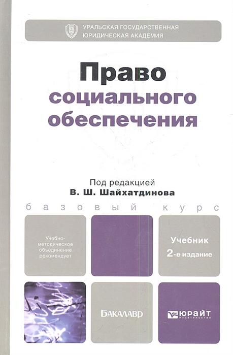 Шайхатдинов В. (ред.) Право социального обеспечения Учебник для бакалавров 2-е издание переработанное и дополненное