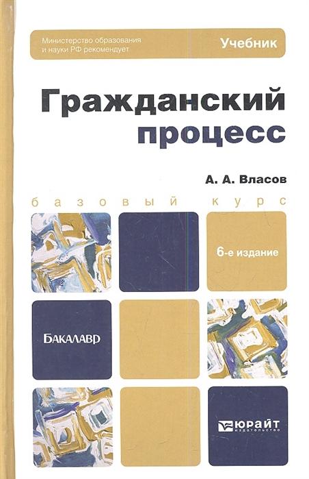 Власов А. Гражданский процесс Учебник для бакалавров 6-е издание переработанное и дополненное