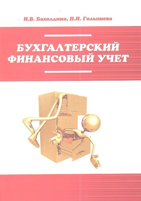 Бахолдина И., Голышева Н. Бухгалтерский финансовый учет недорого
