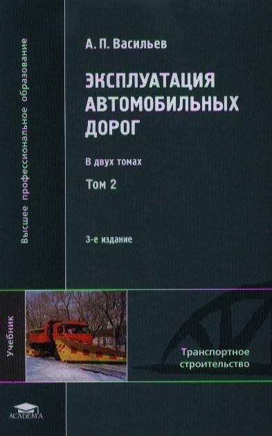 Васильев А. Эксплуатация автомобильных дорог Учебник В двух томах Том 2 3-е издание стереотипное