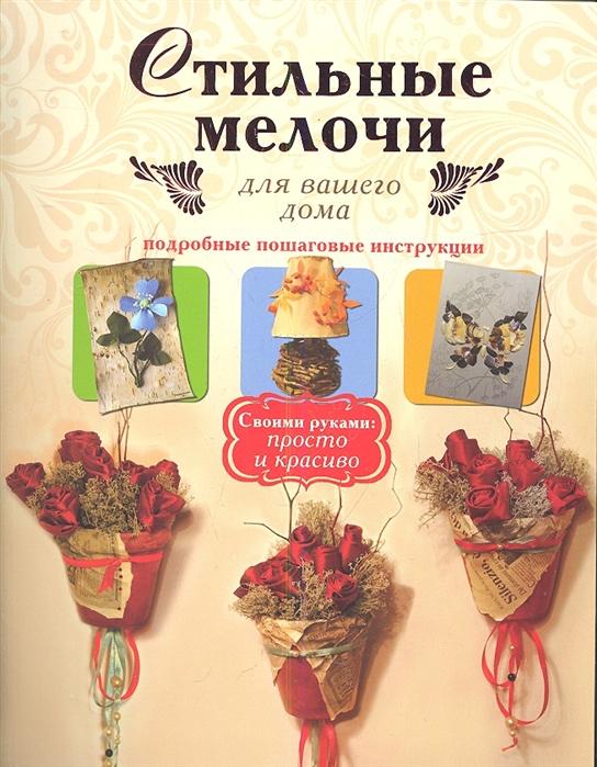 Иванова Л. Стильные мелочи для вашего дома Подробные пошаговые инструкции