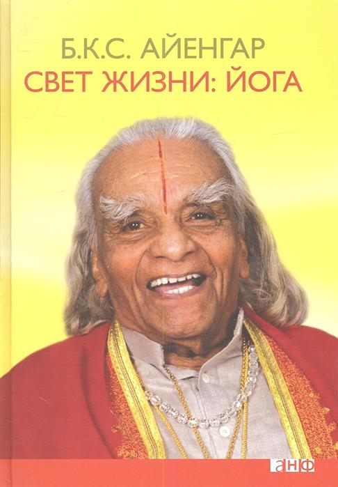 Айенгар Б. Свет жизни йога Путешествие к цельности внутреннему спокойствию и наивысшей свободе