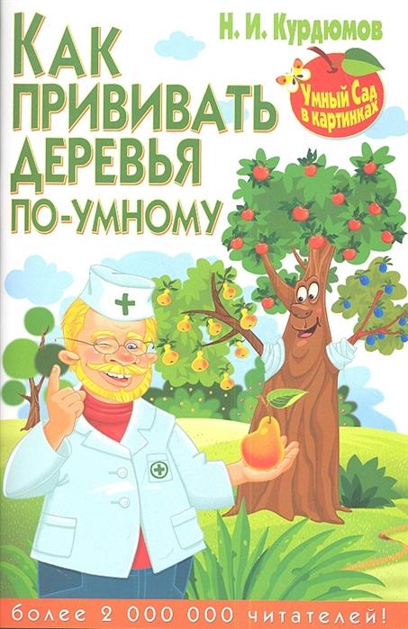 Курдюмов Н. Как прививать деревья по-умному н и курдюмов как помочь винограду не болеть