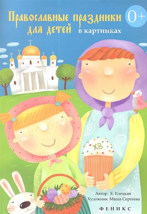 Елецкая Е. Православные праздники для детей в картинках елецкая е азбука православия