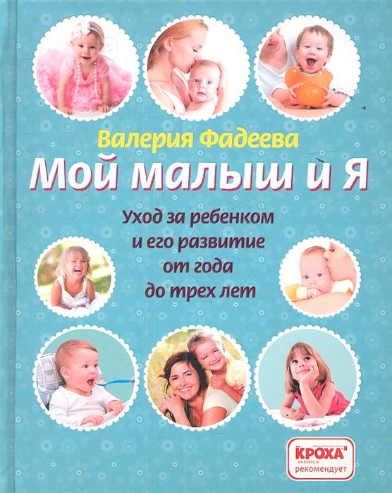 Фадеева В. Мой малыш и я Уход за ребенком и его развитие от года до трех лет