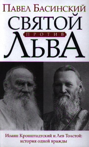 Басинский П. Святой против Льва Иоанн Кронштадский и Лев Толстой история одной вражды басинский п лев толстой свободный человек