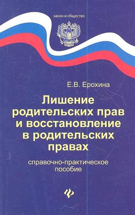 Ерохина Е. Лишение родительских прав и восстановление в родительских правах Справочно-практическое пособие