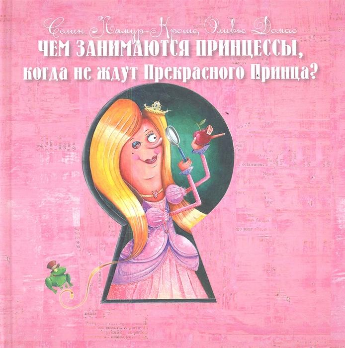 Лямур-Кроше С., Домас О. Чем занимаются Принцессы когда не ждут Прекрасного Принца принцессы занимаются раскраска