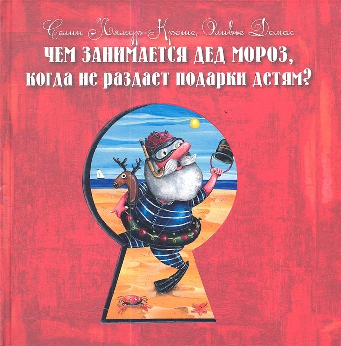 Лямур-Кроше С., Домас О. Чем занимается Дед Мороз когда не раздает подарки детям