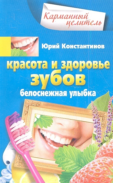 Константинов Ю. Красота и здоровье зубов Белоснежная улыбка красота и здоровье