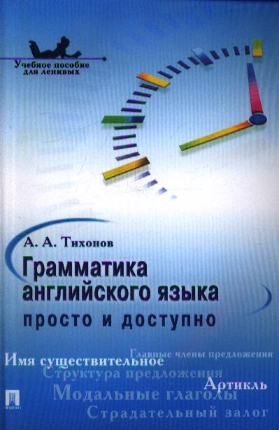 Тихонов А. Грамматика английского языка просто и доступно Учебное пособие