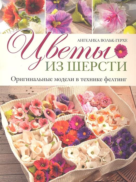 Вольк-Герхе А. Цветы из шерсти Оригинальные модели в технике фелтинг