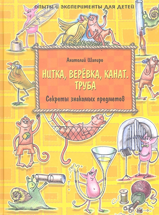 Шапиро А. Нитка веревка канат Труба Секреты знакомых предметов Опыты и эксперименты для детей