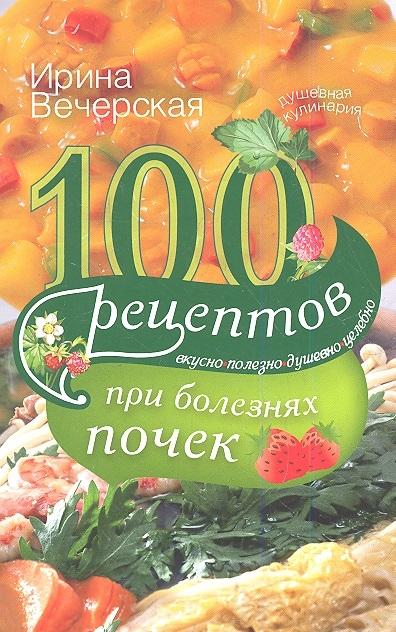 Вечерская И. 100 рецептов при болезнях почек Вкусно полезно душевно целебно