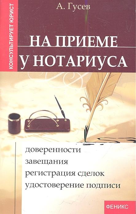 Гусев А. На приеме у нотариуса доверенности завещания регистрация сделок удостоверение подписи Издание второе бады регистрация