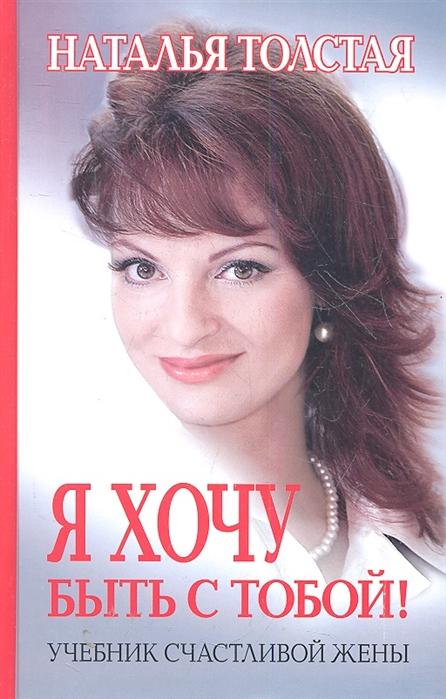 Толстая Н. Я хочу быть с тобой Учебник счастливой жены Издание третье