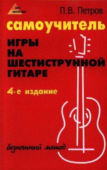 Петров П. Самоучитель игры на шестиструнной гитаре Безнотный метод петров п гитара самоучитель