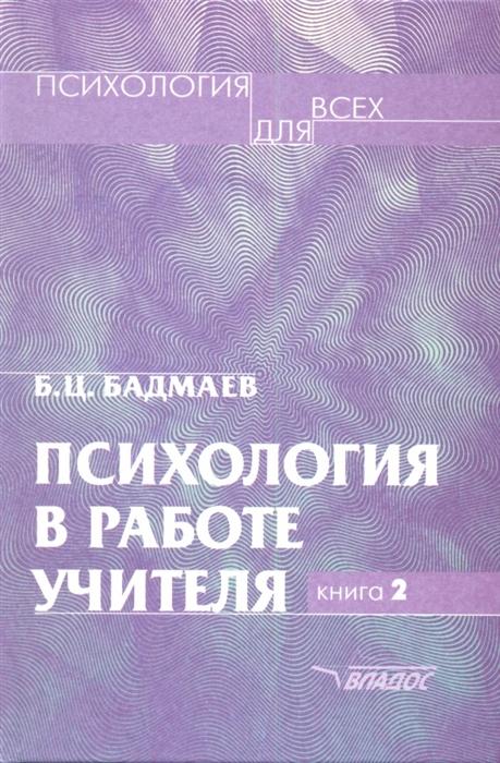 Бадмаев Б. Психология в работе учителя В двух книгах Книга 2 Психологический практикум для учителя развитие обучение воспитание
