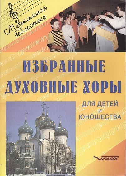 Избранные духовные хоры для детей и юношества Руководителям хоровых коллективов Ноты