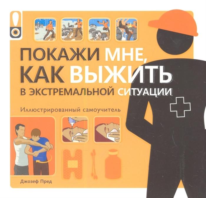 Пред Д. Покажи мне как выжить в экстремальной ситуации Иллюстрированный самоучитель аниашвили к губина в гусев и и др покажи мне как 777 самоучителей в одной книге