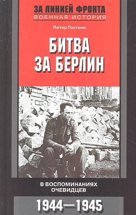 Гостони П. Битва за Берлин В воспоминаниях очевидцев 1944 -1945