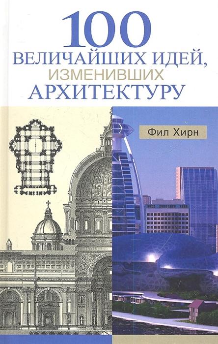 Хирн Ф. 100 величайших идей изменивших архитектуру