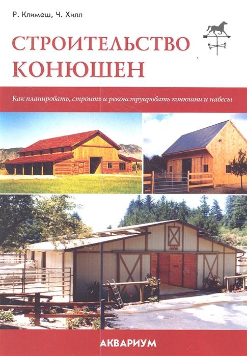 Климеш Р., Хилл Ч. Строительство конюшен Как планировать строить и реконструировать конюшни и навесы