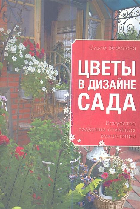 Воронова О. Цветы в дизайне сада Искусство создания стильных композиций