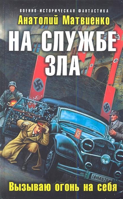 Матвиенко А. На службе зла Вызываю огонь на себя цены