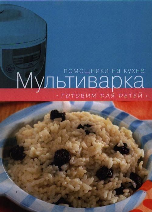 Ильичева С. (ред.) Мультиварка Готовим для детей