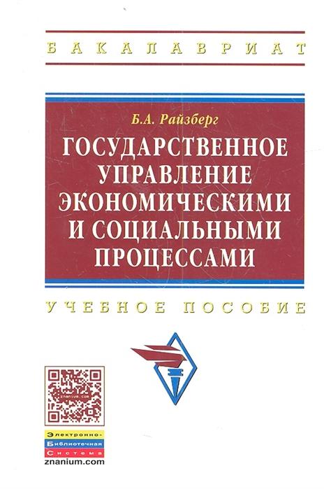 Райзберг Б. Государственное управление экономическими и социальными процессами Учебное пособие