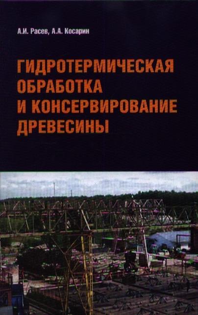 Расев А., Косарин А. Гидротермическая обработка и консервирование древесины Учебное пособие