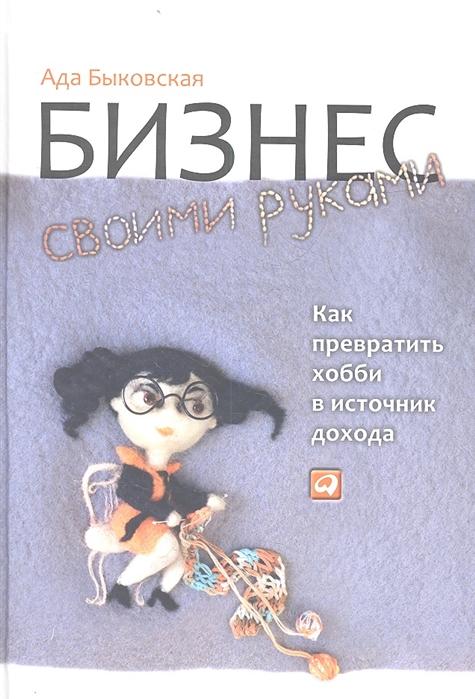 Быковская А. Бизнес своими руками Как превратить хобби в источник дохода