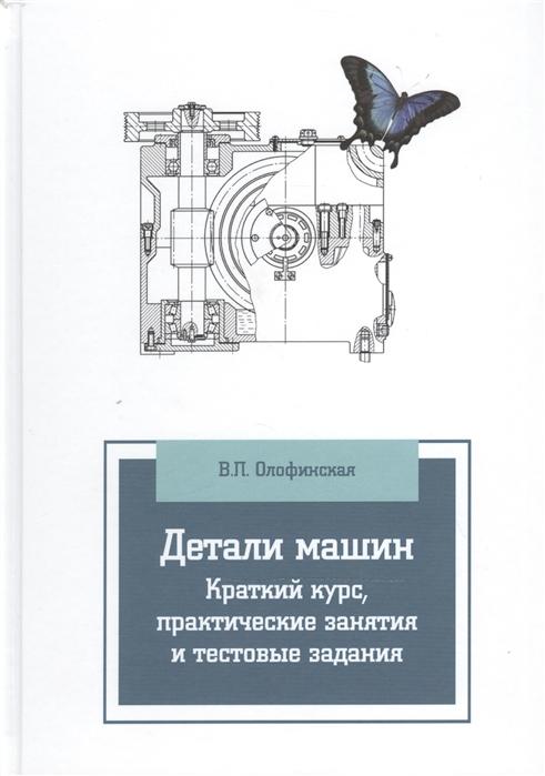 цена на Олофинская В. Детали машин Краткий курс практические занятия и тестовые задания 3-е издание исправленное и дополненное