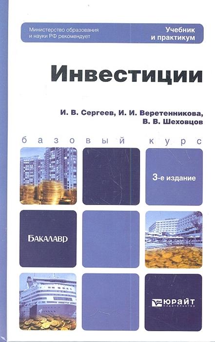 Сергеев И., Веретенникова И., Шеховцов В. Инвестиции Учебник для бакалавров 3-е издание переработанное и дополненное