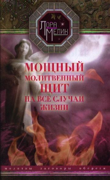 Мелик Л. Мощный молитвенный щит на все случаи жизни Молитвы Обереги Заговоры