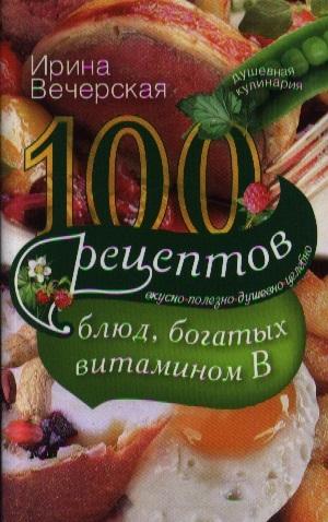 Вечерская И. 100 рецептов блюд богатых витаминов В Вкусно полезно душевно целебно