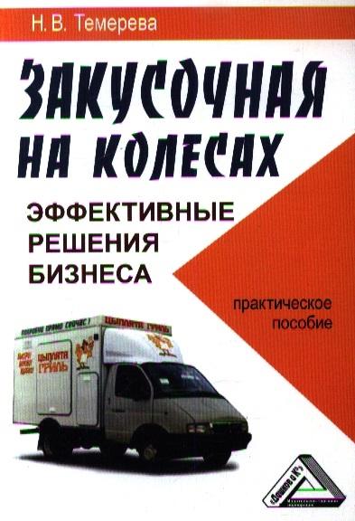 Темерева Н. Закусочная на колесах эффективные решения бизнеса Практическое пособие