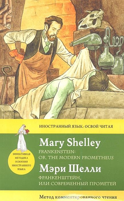 Шелли М. Франкенштейн или Современный Прометей Frankenstein or the Modern Prometheus мэри шелли frankenstein or the modern prometheus франкенштейн или современный прометей книга для чтения на английском языке