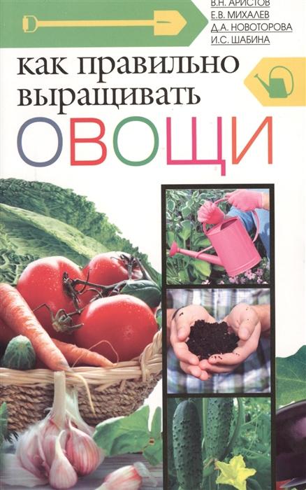 Аристов В., Михалев Е., Новотарова Д. и др. Как правильно выращивать овощи
