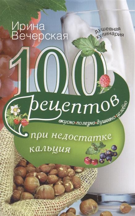 Вечерская И. 100 рецептов при недостатке кальция Вкусно полезно душевно целебно вечерская и 100 рецептов при стрессе