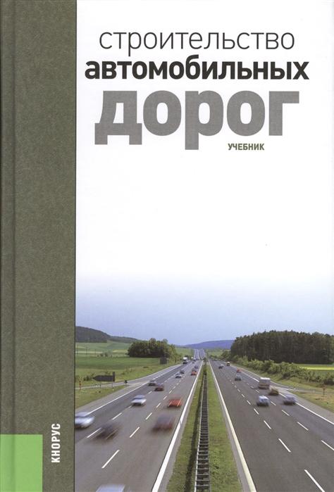 Ушаков В., Ольховиков В. (ред.) Строительство автомобильных дорог Учебник